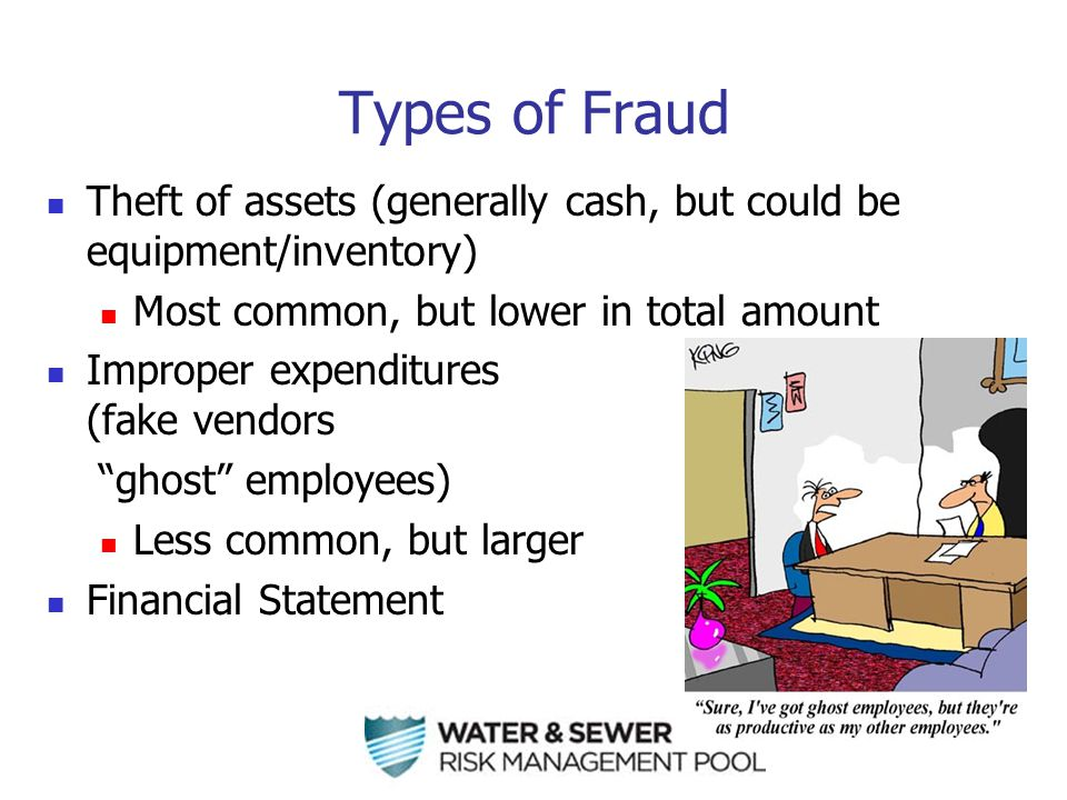 Types of Fraud Theft of assets (generally cash, but could be equipment/inventory) Most common, but lower in total amount Improper expenditures (fake vendors ghost employees) Less common, but larger Financial Statement