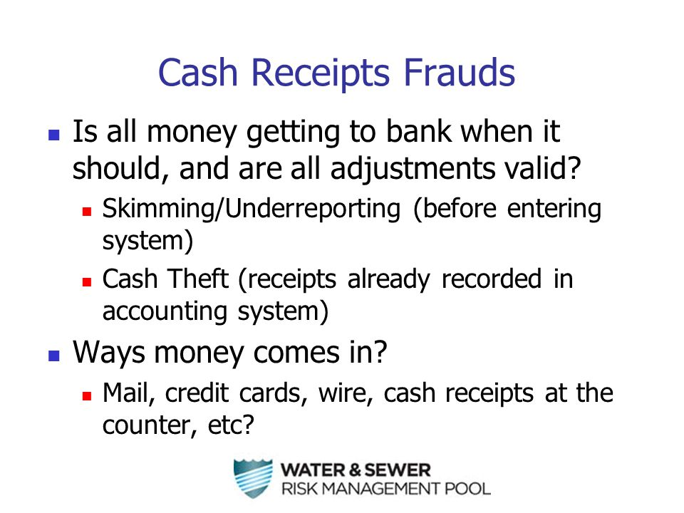 Cash Receipts Frauds Is all money getting to bank when it should, and are all adjustments valid.