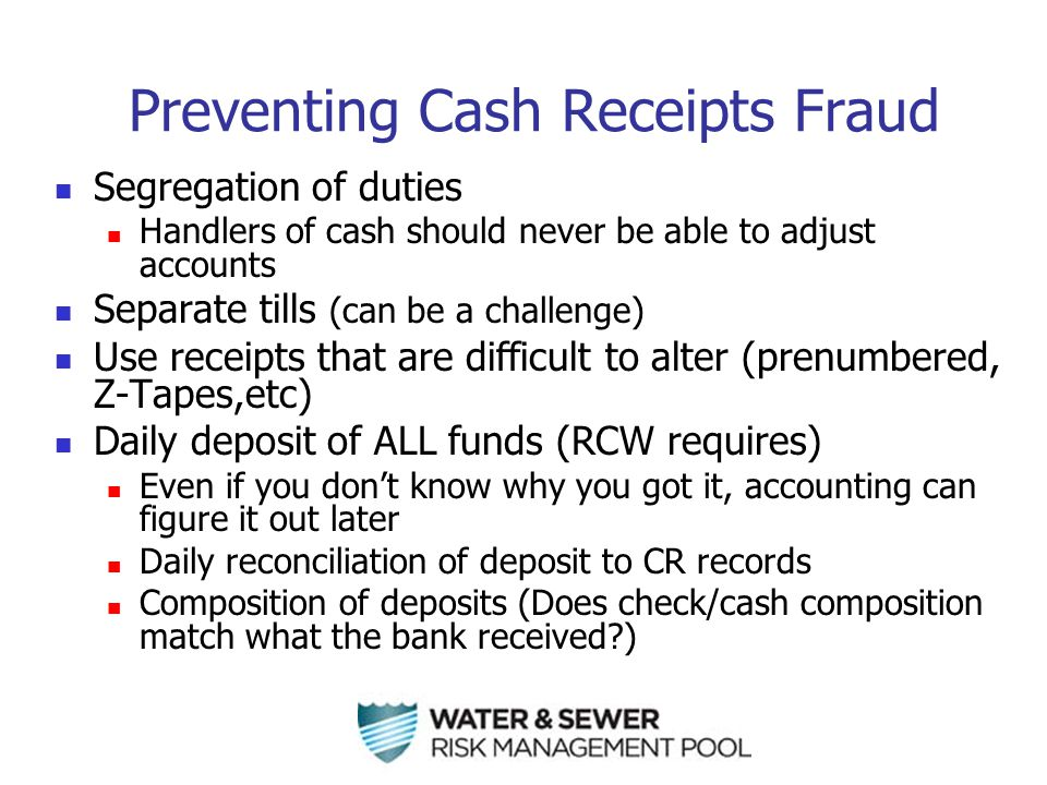 Preventing Cash Receipts Fraud Segregation of duties Handlers of cash should never be able to adjust accounts Separate tills (can be a challenge) Use receipts that are difficult to alter (prenumbered, Z-Tapes,etc) Daily deposit of ALL funds (RCW requires) Even if you don't know why you got it, accounting can figure it out later Daily reconciliation of deposit to CR records Composition of deposits (Does check/cash composition match what the bank received?)