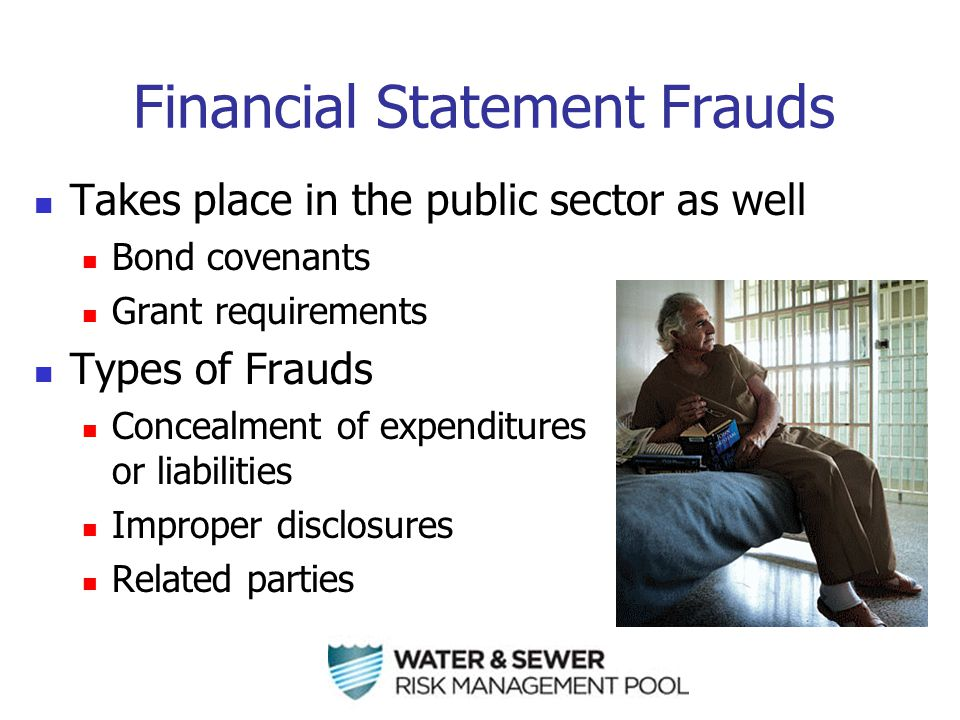 Financial Statement Frauds Takes place in the public sector as well Bond covenants Grant requirements Types of Frauds Concealment of expenditures or liabilities Improper disclosures Related parties