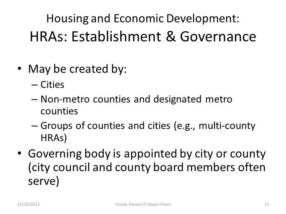 Housing and Economic Development: HRAs: Establishment & Governance May be created by: – Cities – Non-metro counties and designated metro counties – Groups of counties and cities (e.g., multi-county HRAs) Governing body is appointed by city or county (city council and county board members often serve) 11/10/201112House Research Department