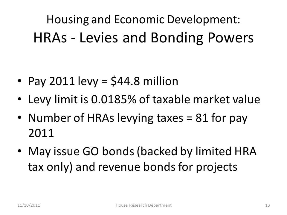 Housing and Economic Development: HRAs - Levies and Bonding Powers Pay 2011 levy = $44.8 million Levy limit is 0.0185% of taxable market value Number of HRAs levying taxes = 81 for pay 2011 May issue GO bonds (backed by limited HRA tax only) and revenue bonds for projects 11/10/201113House Research Department