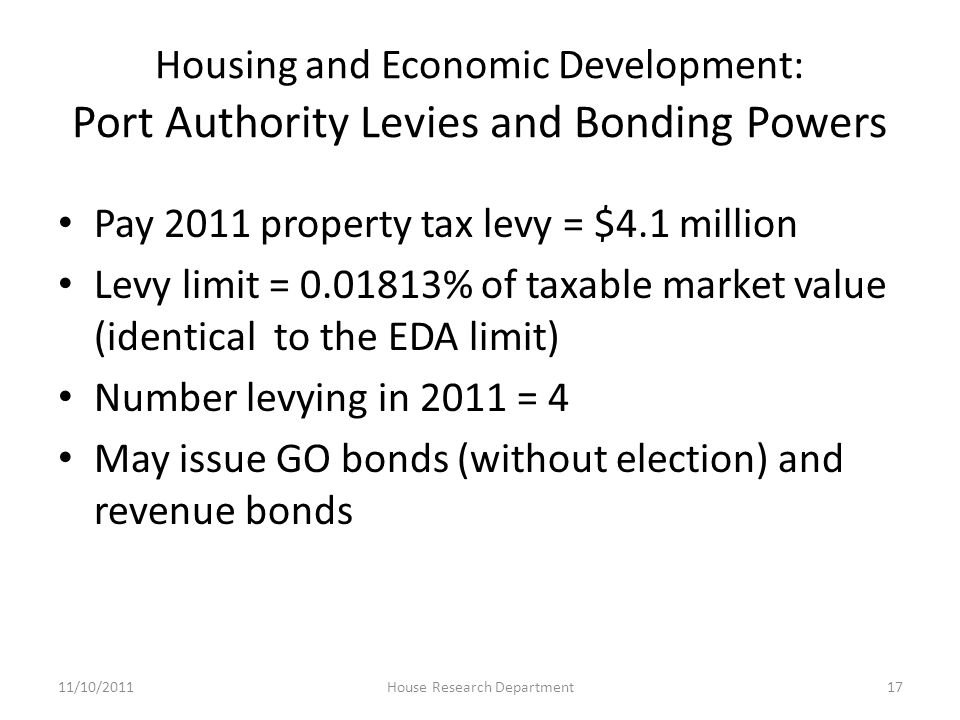 Housing and Economic Development: Port Authority Levies and Bonding Powers Pay 2011 property tax levy = $4.1 million Levy limit = 0.01813% of taxable market value (identical to the EDA limit) Number levying in 2011 = 4 May issue GO bonds (without election) and revenue bonds 11/10/201117House Research Department