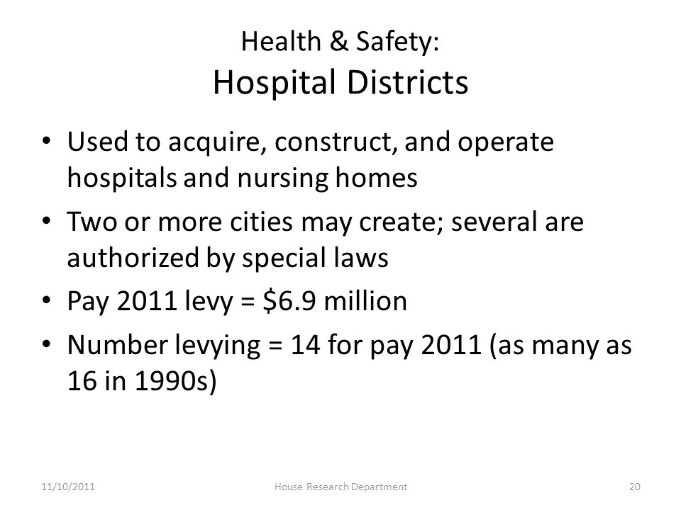 Health & Safety: Hospital Districts Used to acquire, construct, and operate hospitals and nursing homes Two or more cities may create; several are authorized by special laws Pay 2011 levy = $6.9 million Number levying = 14 for pay 2011 (as many as 16 in 1990s) 11/10/201120House Research Department