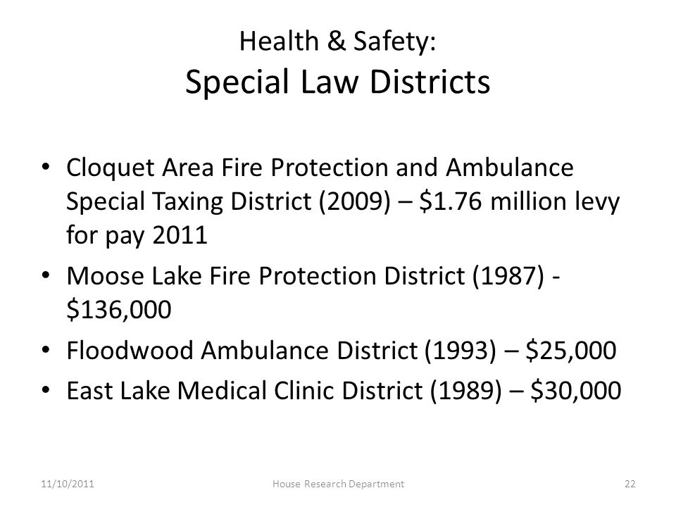 Health & Safety: Special Law Districts Cloquet Area Fire Protection and Ambulance Special Taxing District (2009) – $1.76 million levy for pay 2011 Moose Lake Fire Protection District (1987) - $136,000 Floodwood Ambulance District (1993) – $25,000 East Lake Medical Clinic District (1989) – $30,000 11/10/201122House Research Department