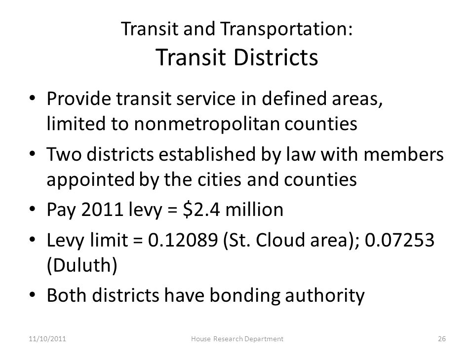 Transit and Transportation: Transit Districts Provide transit service in defined areas, limited to nonmetropolitan counties Two districts established by law with members appointed by the cities and counties Pay 2011 levy = $2.4 million Levy limit = 0.12089 (St.