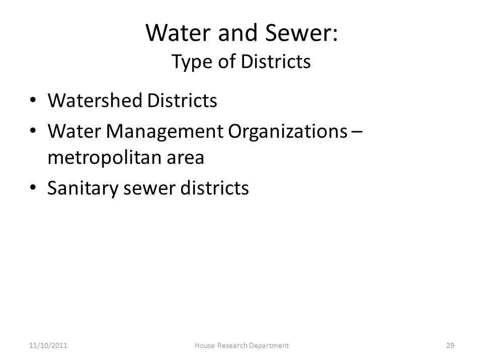 Water and Sewer: Type of Districts Watershed Districts Water Management Organizations – metropolitan area Sanitary sewer districts 11/10/201129House Research Department