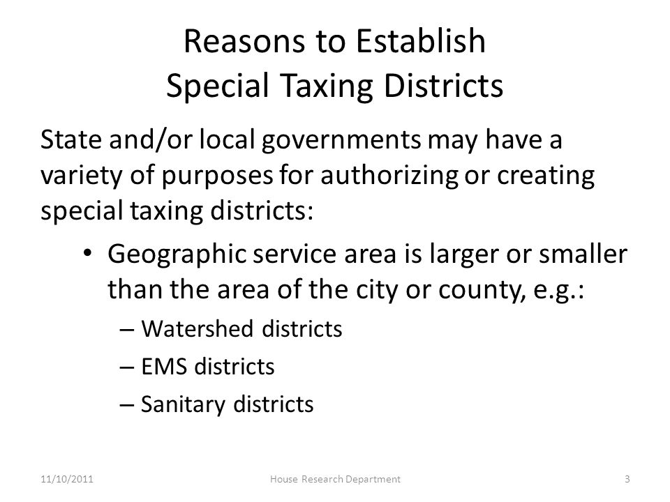 Reasons to Establish Special Taxing Districts State and/or local governments may have a variety of purposes for authorizing or creating special taxing districts: Geographic service area is larger or smaller than the area of the city or county, e.g.: – Watershed districts – EMS districts – Sanitary districts 11/10/20113House Research Department