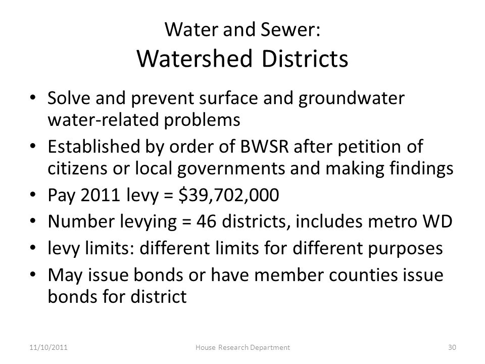 Water and Sewer: Watershed Districts Solve and prevent surface and groundwater water-related problems Established by order of BWSR after petition of citizens or local governments and making findings Pay 2011 levy = $39,702,000 Number levying = 46 districts, includes metro WD levy limits: different limits for different purposes May issue bonds or have member counties issue bonds for district 11/10/201130House Research Department