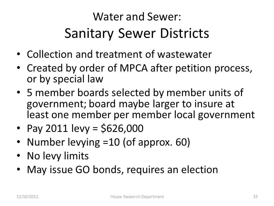 Water and Sewer: Sanitary Sewer Districts Collection and treatment of wastewater Created by order of MPCA after petition process, or by special law 5 member boards selected by member units of government; board maybe larger to insure at least one member per member local government Pay 2011 levy = $626,000 Number levying =10 (of approx.