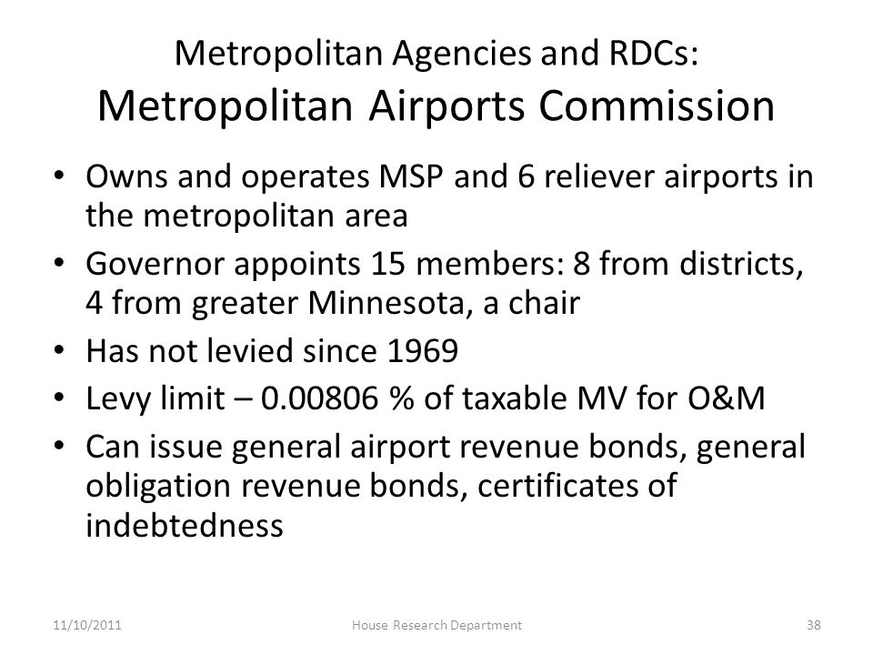 Metropolitan Agencies and RDCs: Metropolitan Airports Commission Owns and operates MSP and 6 reliever airports in the metropolitan area Governor appoints 15 members: 8 from districts, 4 from greater Minnesota, a chair Has not levied since 1969 Levy limit – 0.00806 % of taxable MV for O&M Can issue general airport revenue bonds, general obligation revenue bonds, certificates of indebtedness 11/10/201138House Research Department