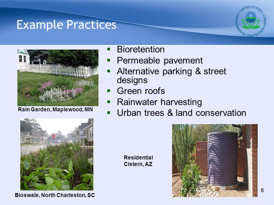 Example Practices  Bioretention  Permeable pavement  Alternative parking & street designs  Green roofs  Rainwater harvesting  Urban trees & land conservation Rain Garden, Maplewood, MN 6 Bioswale, North Charleston, SC Residential Cistern, AZ