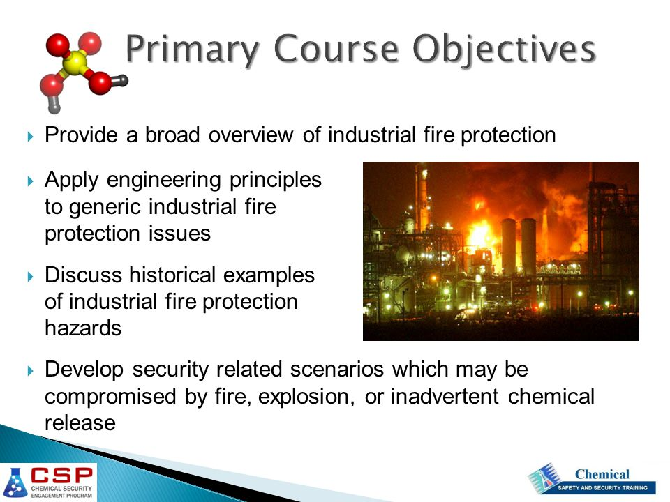  Provide a broad overview of industrial fire protection  Apply engineering principles to generic industrial fire protection issues  Discuss historical examples of industrial fire protection hazards  Develop security related scenarios which may be compromised by fire, explosion, or inadvertent chemical release