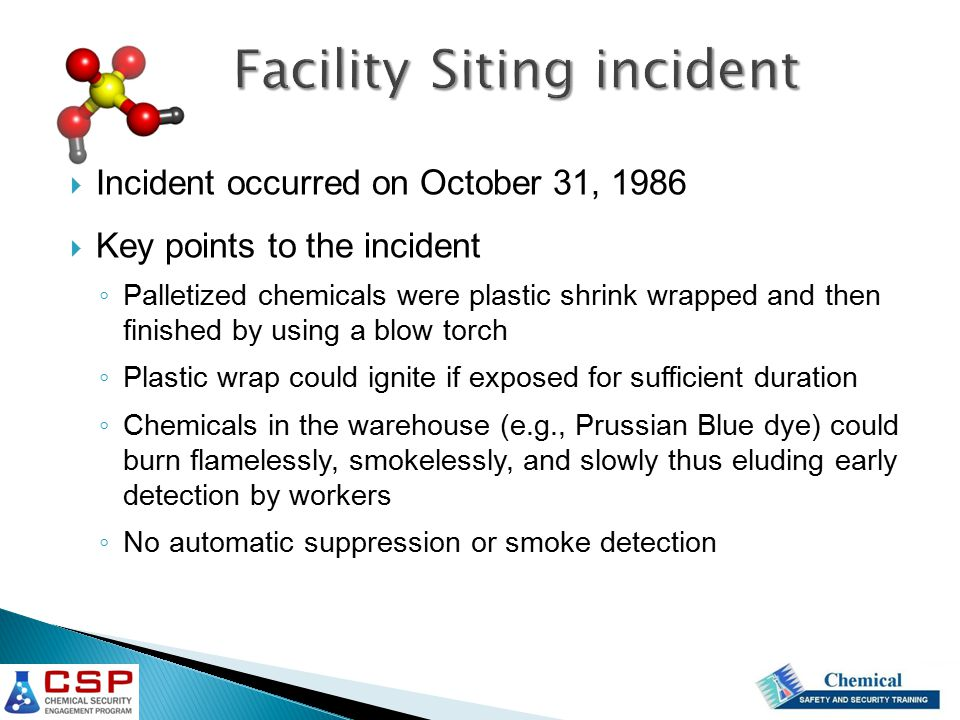  Incident occurred on October 31, 1986  Key points to the incident ◦ Palletized chemicals were plastic shrink wrapped and then finished by using a blow torch ◦ Plastic wrap could ignite if exposed for sufficient duration ◦ Chemicals in the warehouse (e.g., Prussian Blue dye) could burn flamelessly, smokelessly, and slowly thus eluding early detection by workers ◦ No automatic suppression or smoke detection