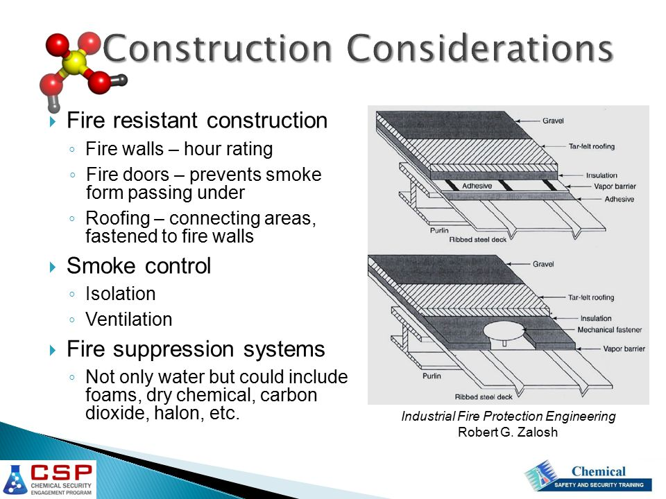  Fire resistant construction ◦ Fire walls – hour rating ◦ Fire doors – prevents smoke form passing under ◦ Roofing – connecting areas, fastened to fire walls  Smoke control ◦ Isolation ◦ Ventilation  Fire suppression systems ◦ Not only water but could include foams, dry chemical, carbon dioxide, halon, etc.