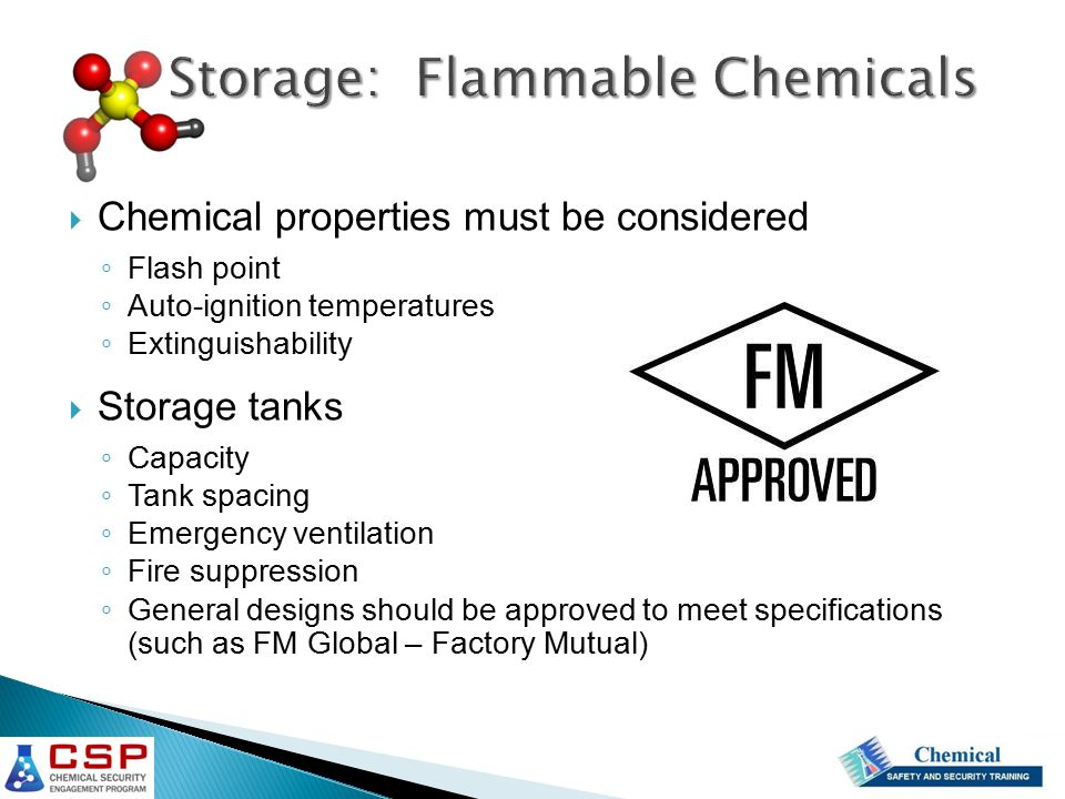  Chemical properties must be considered ◦ Flash point ◦ Auto-ignition temperatures ◦ Extinguishability  Storage tanks ◦ Capacity ◦ Tank spacing ◦ Emergency ventilation ◦ Fire suppression ◦ General designs should be approved to meet specifications (such as FM Global – Factory Mutual)