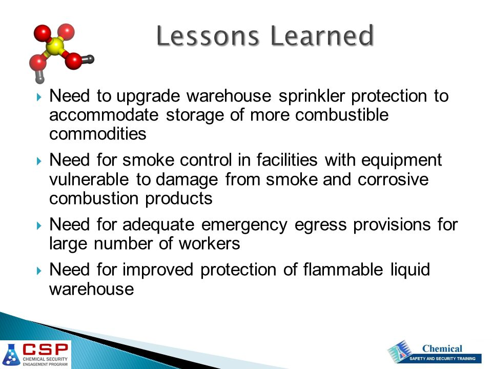  Need to upgrade warehouse sprinkler protection to accommodate storage of more combustible commodities  Need for smoke control in facilities with equipment vulnerable to damage from smoke and corrosive combustion products  Need for adequate emergency egress provisions for large number of workers  Need for improved protection of flammable liquid warehouse