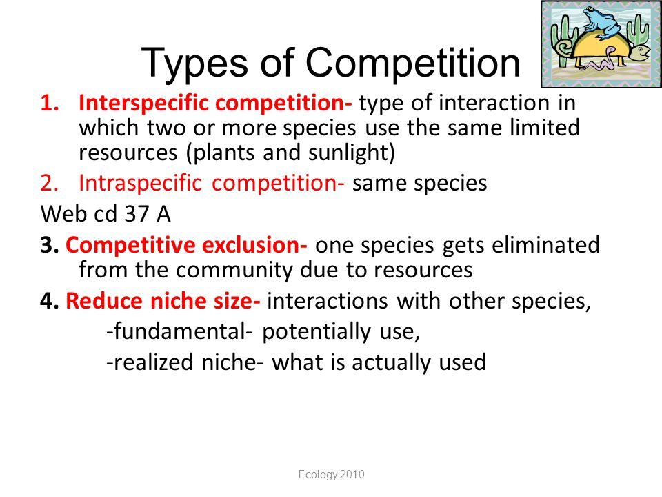 Ecology 2010 Types of Competition 1.Interspecific competition- type of interaction in which two or more species use the same limited resources (plants