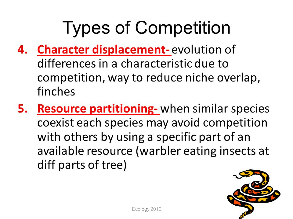 Types of Competition 4.Character displacement- evolution of differences in a characteristic due to competition, way to reduce niche overlap, finches 5