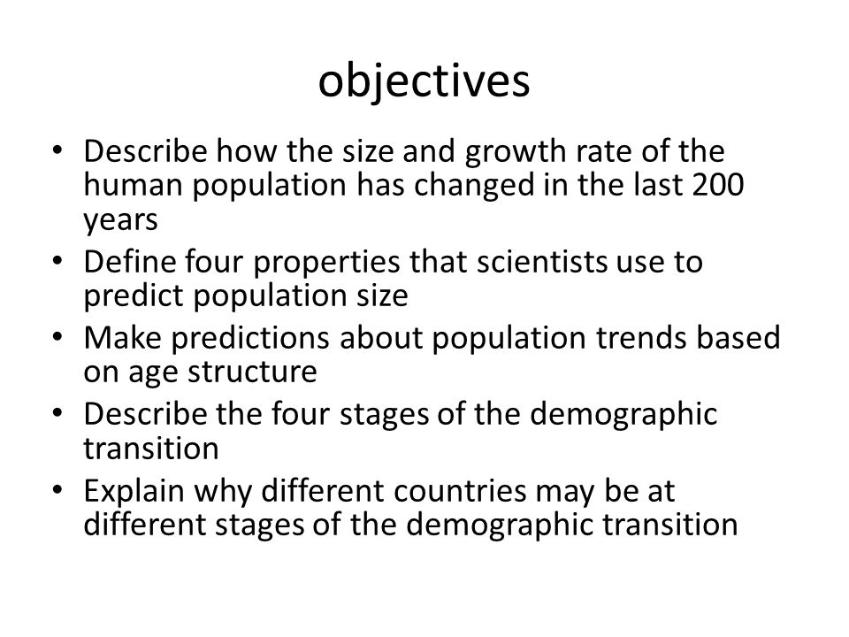 objectives Describe how the size and growth rate of the human population has changed in the last 200 years Define four properties that scientists use