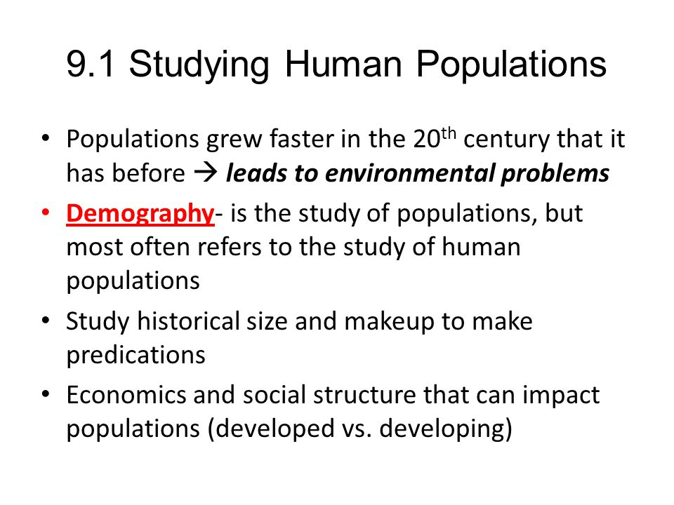 9.1 Studying Human Populations Populations grew faster in the 20 th century that it has before  leads to environmental problems Demography- is the st