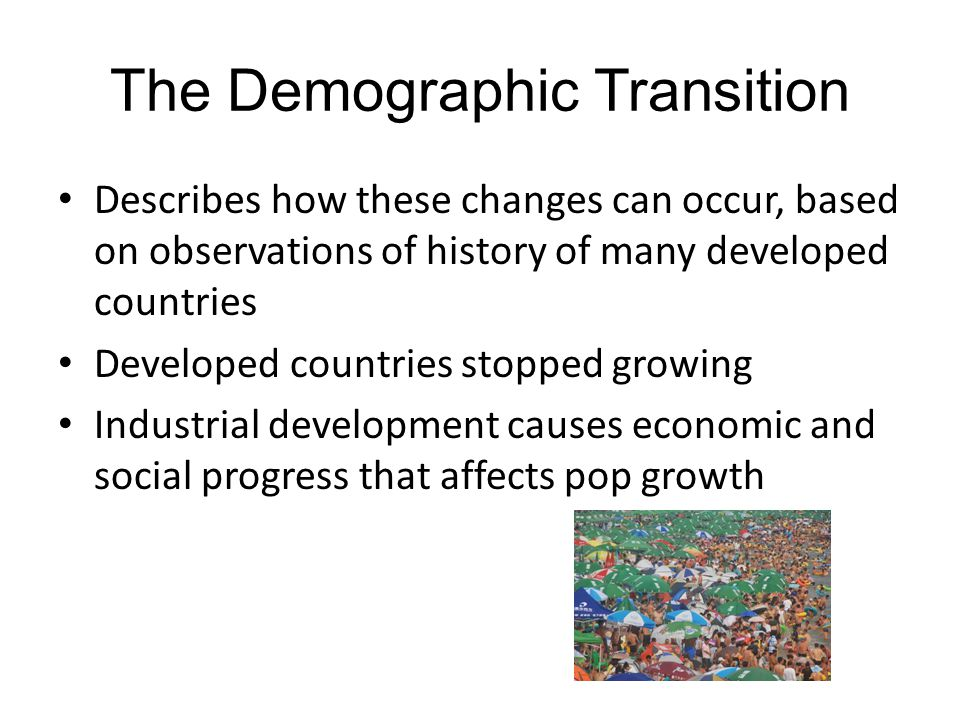 The Demographic Transition Describes how these changes can occur, based on observations of history of many developed countries Developed countries sto