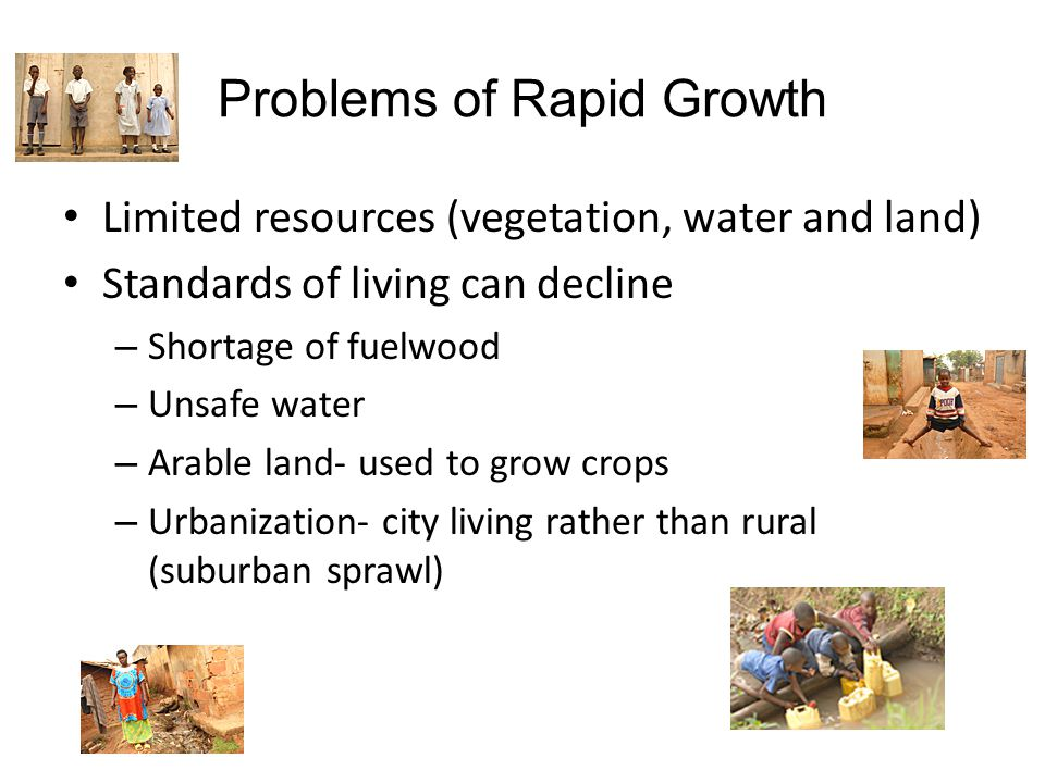 Problems of Rapid Growth Limited resources (vegetation, water and land) Standards of living can decline – Shortage of fuelwood – Unsafe water – Arable