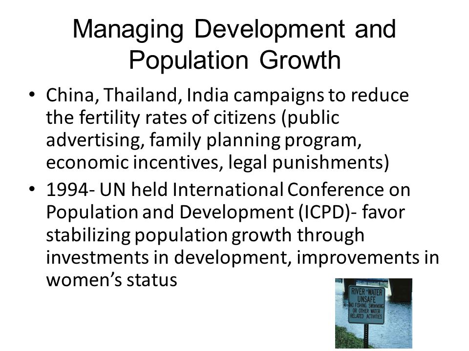 Managing Development and Population Growth China, Thailand, India campaigns to reduce the fertility rates of citizens (public advertising, family plan