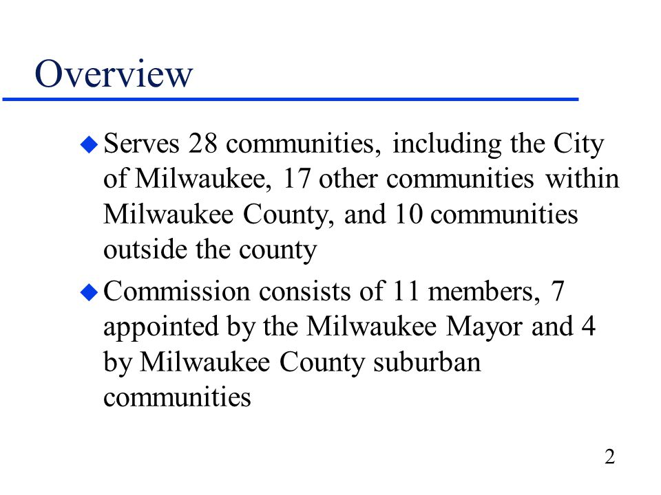 2 Overview u Serves 28 communities, including the City of Milwaukee, 17 other communities within Milwaukee County, and 10 communities outside the county u Commission consists of 11 members, 7 appointed by the Milwaukee Mayor and 4 by Milwaukee County suburban communities