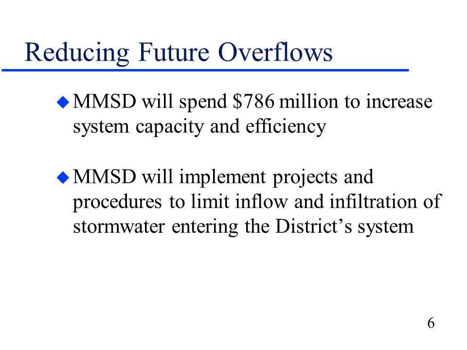 6 Reducing Future Overflows u MMSD will spend $786 million to increase system capacity and efficiency u MMSD will implement projects and procedures to limit inflow and infiltration of stormwater entering the District's system