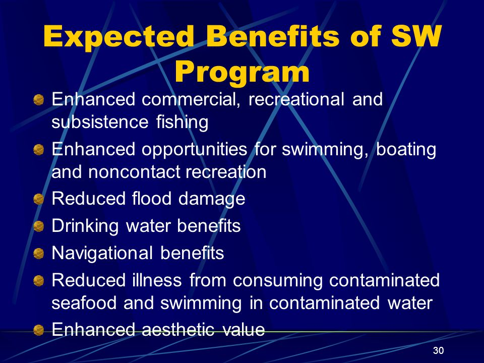 30 Expected Benefits of SW Program Enhanced commercial, recreational and subsistence fishing Enhanced opportunities for swimming, boating and noncontact recreation Reduced flood damage Drinking water benefits Navigational benefits Reduced illness from consuming contaminated seafood and swimming in contaminated water Enhanced aesthetic value