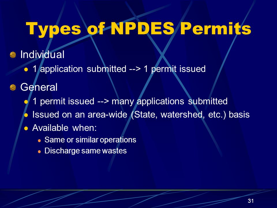 31 Types of NPDES Permits Individual 1 application submitted --> 1 permit issued General 1 permit issued --> many applications submitted Issued on an area-wide (State, watershed, etc.) basis Available when: Same or similar operations Discharge same wastes