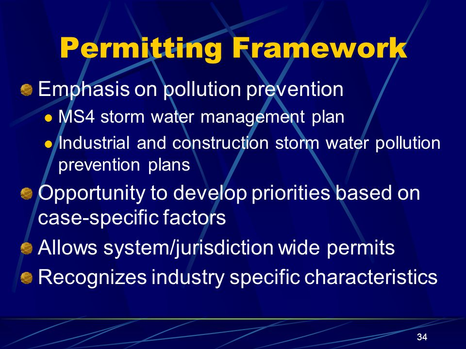 34 Permitting Framework Emphasis on pollution prevention MS4 storm water management plan Industrial and construction storm water pollution prevention plans Opportunity to develop priorities based on case-specific factors Allows system/jurisdiction wide permits Recognizes industry specific characteristics