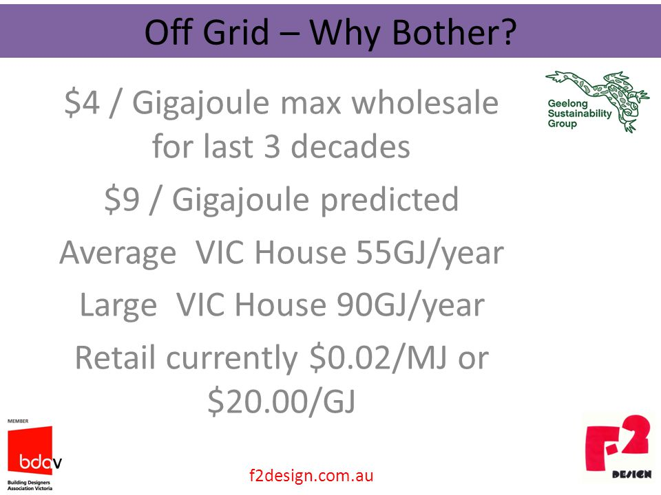 $4 / Gigajoule max wholesale for last 3 decades $9 / Gigajoule predicted Average VIC House 55GJ/year Large VIC House 90GJ/year Retail currently $0.02/MJ or $20.00/GJ Off Grid – Why Bother.