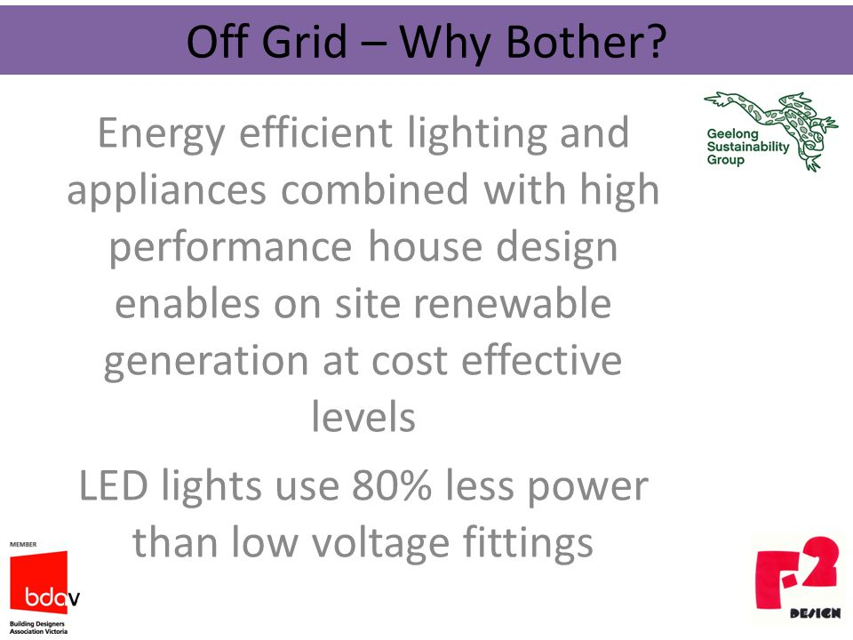 Energy efficient lighting and appliances combined with high performance house design enables on site renewable generation at cost effective levels LED lights use 80% less power than low voltage fittings Off Grid – Why Bother?