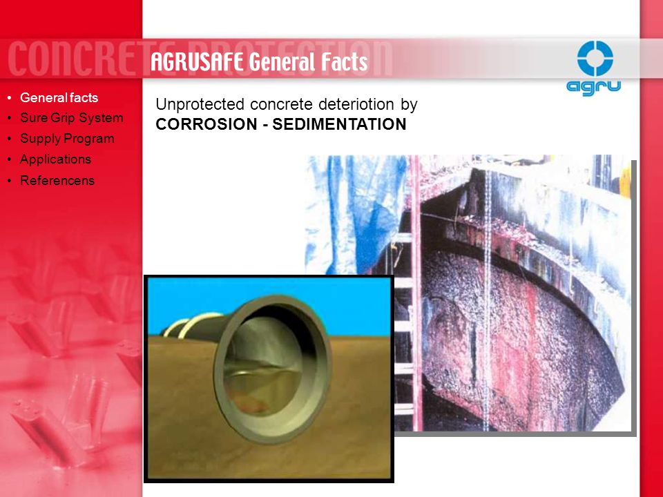 Unprotected concrete deteriotion by CORROSION - SEDIMENTATION General facts Sure Grip System Supply Program Applications Referencens AGRUSAFE General Facts