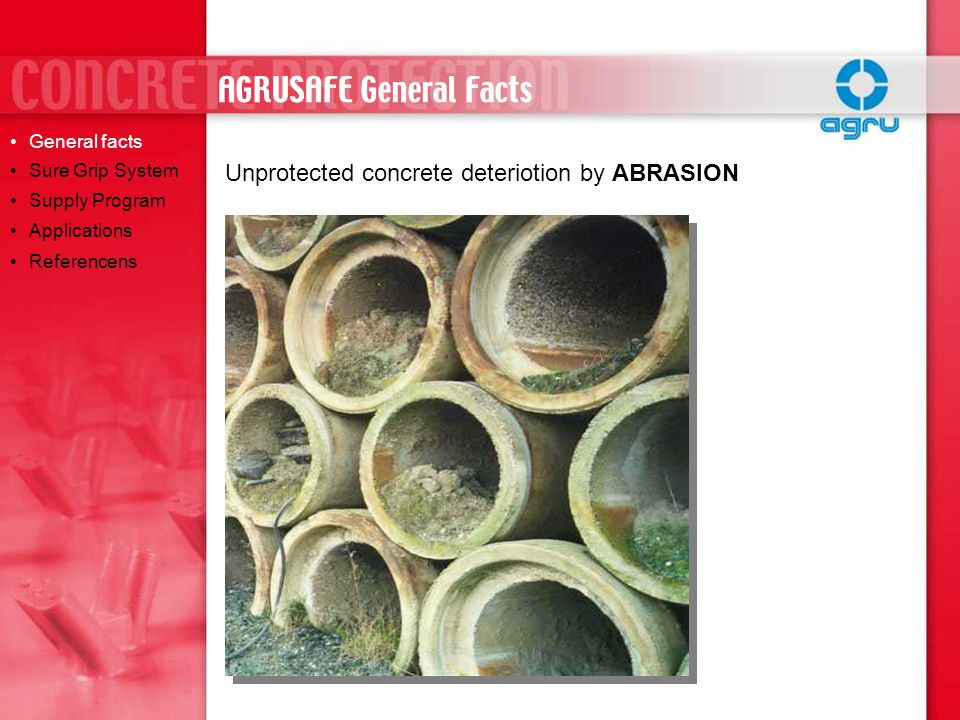 Reduced Sedimentation at low water flow Reduced Odour in the sewer system Significant reduced corrosion even only the invert section is lined Mainly recommended for the use in sewer systems SCS (self-cleaning surface) CPL General facts Sure Grip System Supply Program Applications Referencens AGRUSAFE SUPPLY PROGRAM