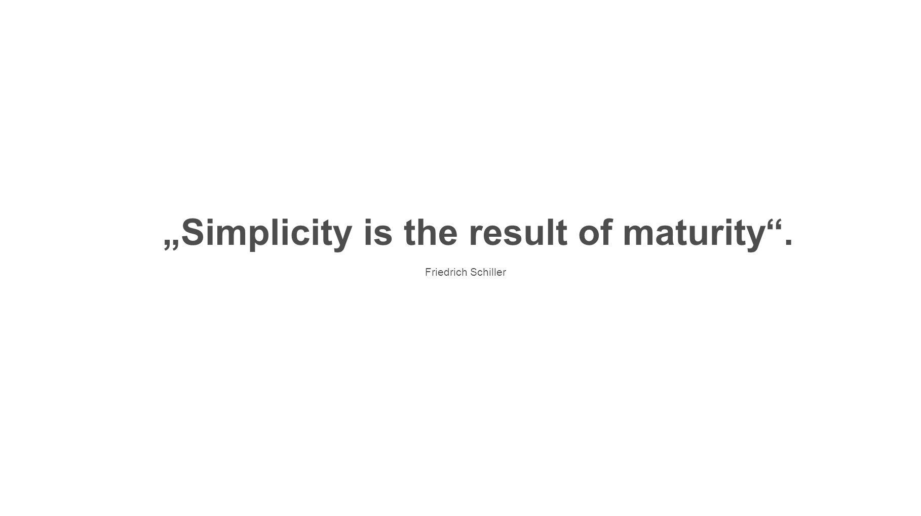 """Simplicity is the result of maturity . Friedrich Schiller"