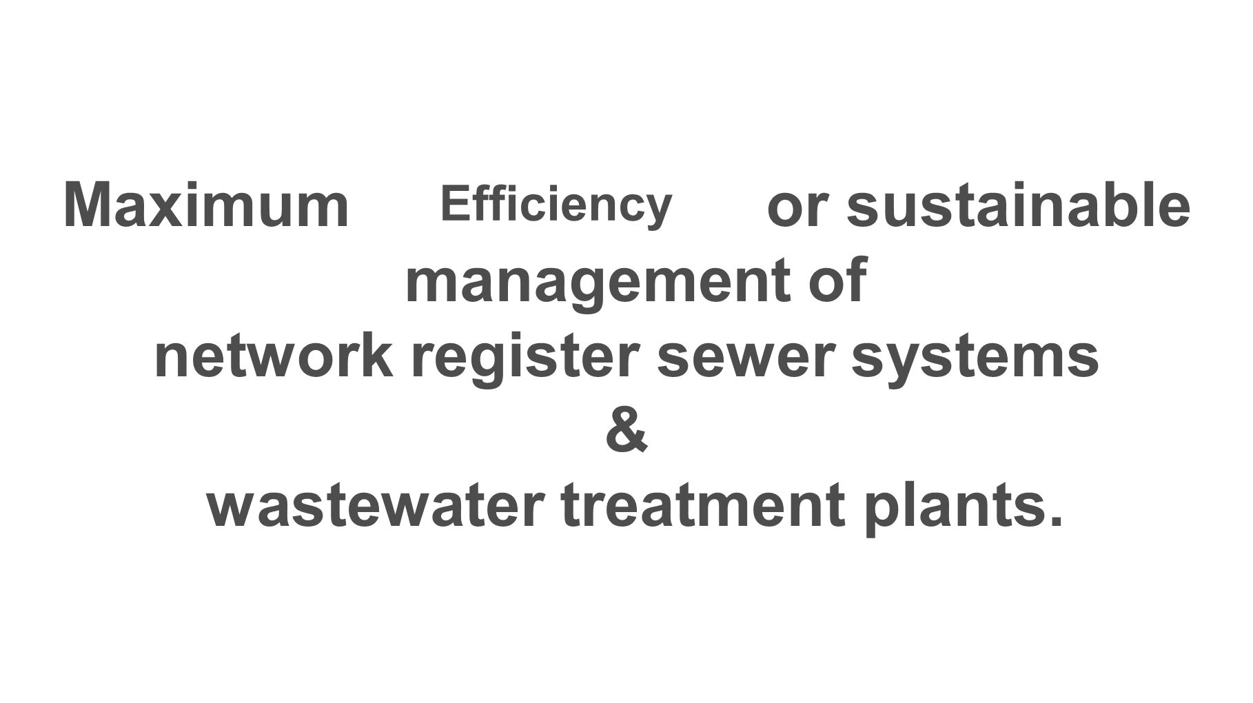 Maximum or sustainable management of network register sewer systems & wastewater treatment plants.