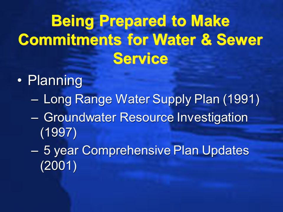 Long Range Water Resource Plan Developed in 1991 Projected water supply needs through 2050 (60 year horizon) Projected increase from 46 to 105 mgd Identified sources of supply Recommended a plan for obtaining the additional water (source & chronology) Developed in 1991 Projected water supply needs through 2050 (60 year horizon) Projected increase from 46 to 105 mgd Identified sources of supply Recommended a plan for obtaining the additional water (source & chronology)