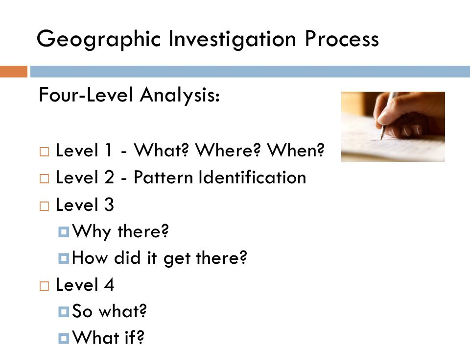 Geographic Investigation Process Four-Level Analysis:  Level 1 - What? Where? When?  Level 2 - Pattern Identification  Level 3  Why there?  How d
