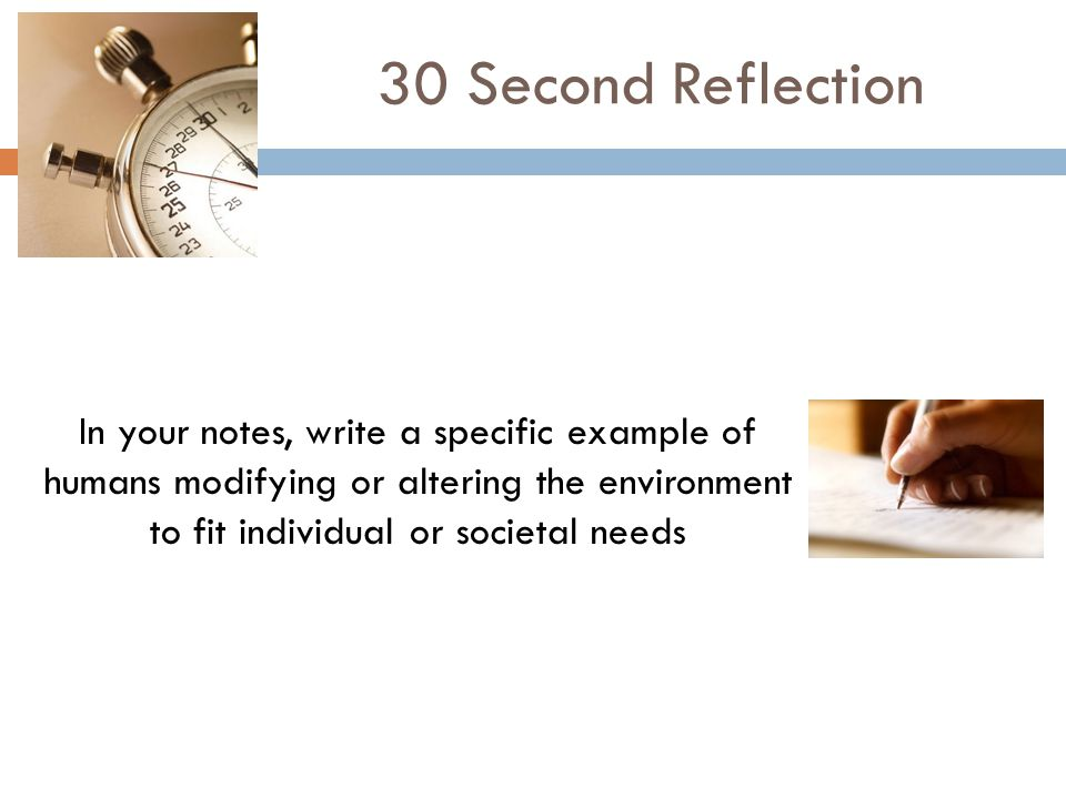 In your notes, write a specific example of humans modifying or altering the environment to fit individual or societal needs 30 Second Reflection