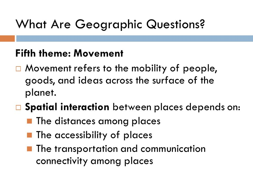 What Are Geographic Questions? Fifth theme: Movement  Movement refers to the mobility of people, goods, and ideas across the surface of the planet. 
