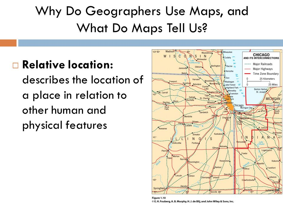  Relative location: describes the location of a place in relation to other human and physical features Why Do Geographers Use Maps, and What Do Maps