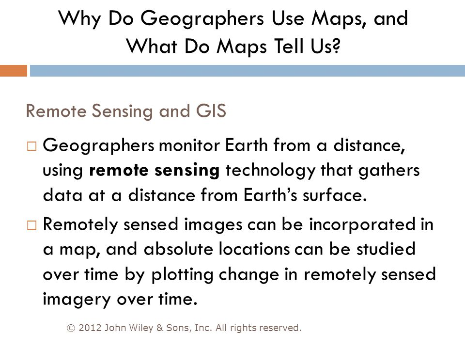 Remote Sensing and GIS © 2012 John Wiley & Sons, Inc. All rights reserved.  Geographers monitor Earth from a distance, using remote sensing technolog