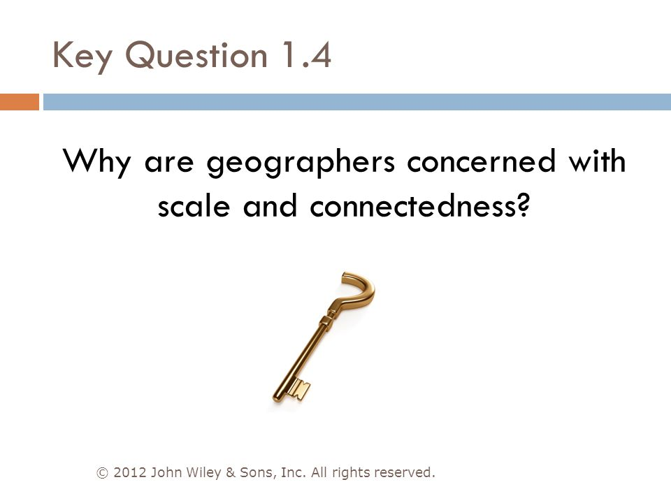 Key Question 1.4 © 2012 John Wiley & Sons, Inc. All rights reserved. Why are geographers concerned with scale and connectedness?