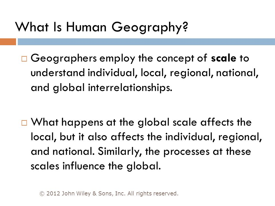 © 2012 John Wiley & Sons, Inc. All rights reserved.  Geographers employ the concept of scale to understand individual, local, regional, national, and