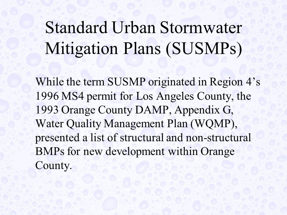 Standard Urban Stormwater Mitigation Plans (SUSMPs) While the term SUSMP originated in Region 4's 1996 MS4 permit for Los Angeles County, the 1993 Orange County DAMP, Appendix G, Water Quality Management Plan (WQMP), presented a list of structural and non-structural BMPs for new development within Orange County.