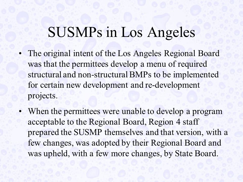 SUSMPs in Los Angeles The original intent of the Los Angeles Regional Board was that the permittees develop a menu of required structural and non-structural BMPs to be implemented for certain new development and re-development projects.