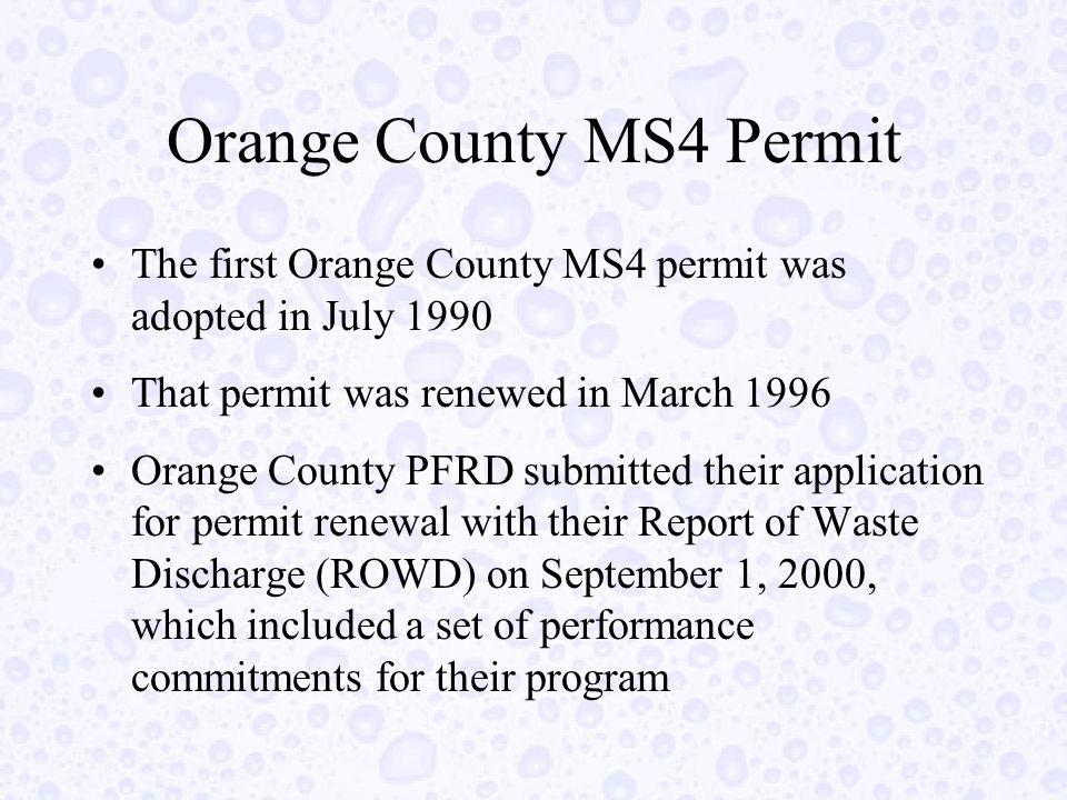 Orange County MS4 Permit The first Orange County MS4 permit was adopted in July 1990 That permit was renewed in March 1996 Orange County PFRD submitted their application for permit renewal with their Report of Waste Discharge (ROWD) on September 1, 2000, which included a set of performance commitments for their program